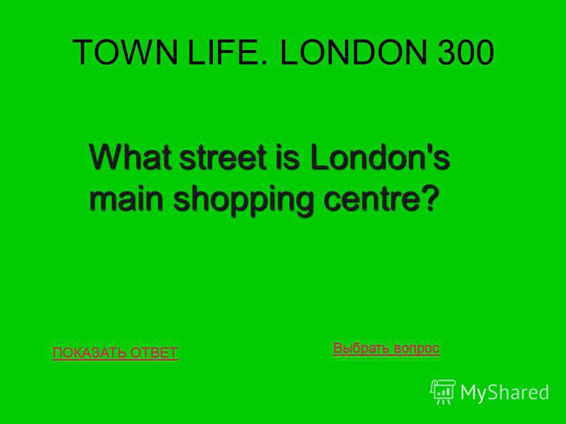 TOWN LIFE. LONDON 300 ПОКАЗАТЬ ОТВЕТ What street is London's main shopping centre? Выбрать вопрос