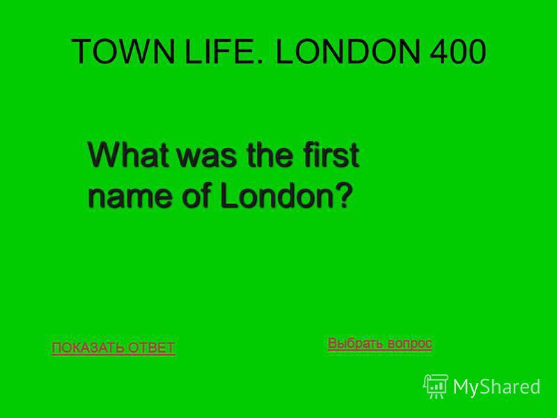 TOWN LIFE. LONDON 400 ПОКАЗАТЬ ОТВЕТ What was the first name of London? Выбрать вопрос