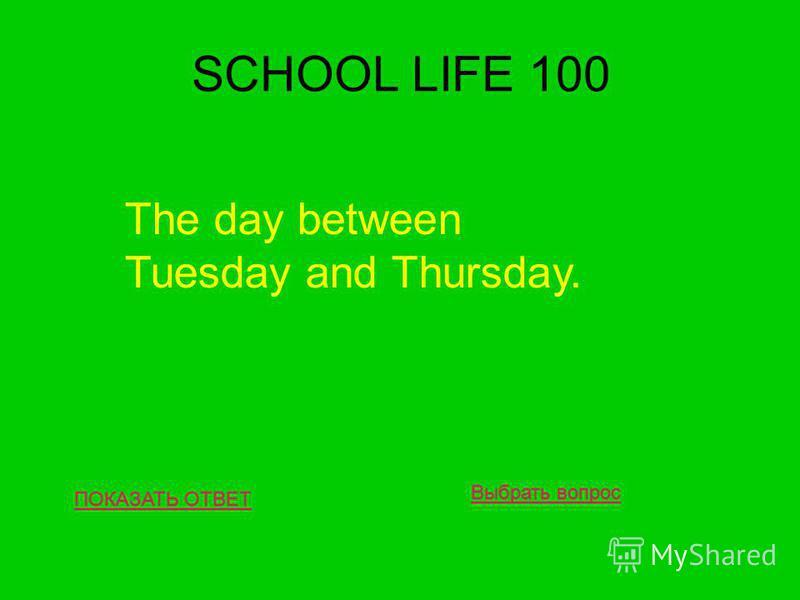 SCHOOL LIFE 100 ПОКАЗАТЬ ОТВЕТ The day between Tuesday and Thursday. Выбрать вопрос