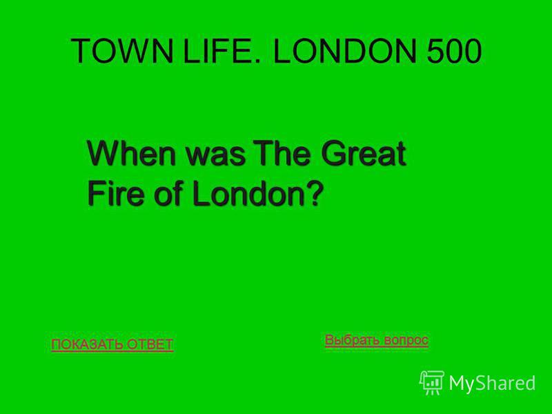 TOWN LIFE. LONDON 500 ПОКАЗАТЬ ОТВЕТ When was The Great Fire of London? Выбрать вопрос