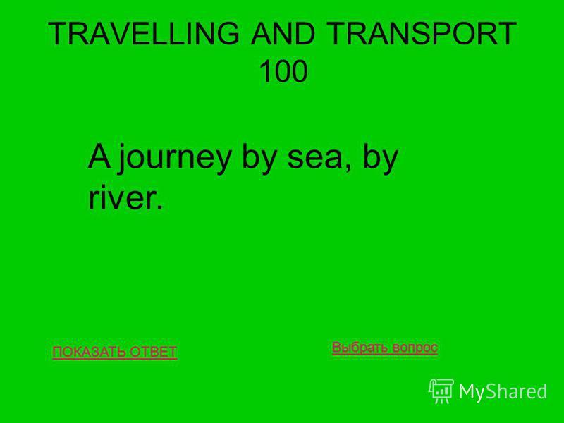 TRAVELLING AND TRANSPORT 100 ПОКАЗАТЬ ОТВЕТ A journey by sea, by river. Выбрать вопрос