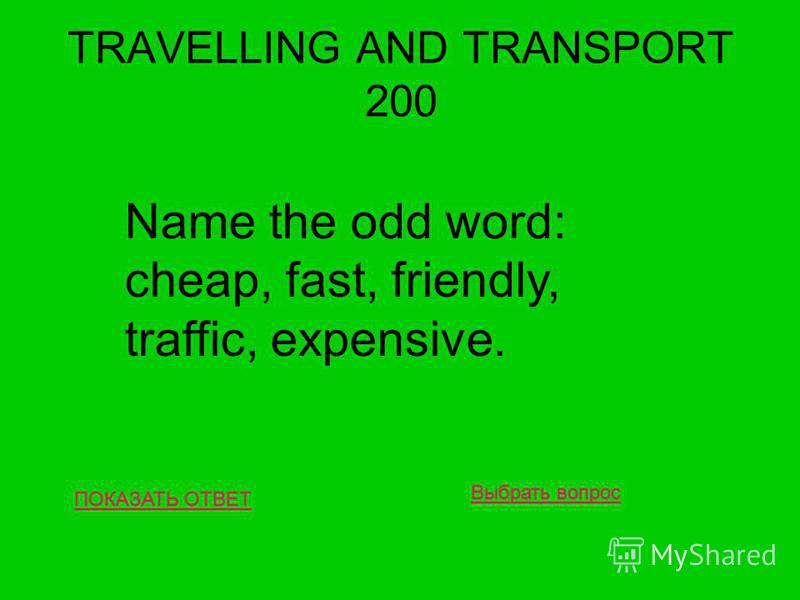 TRAVELLING AND TRANSPORT 200 ПОКАЗАТЬ ОТВЕТ Name the odd word: cheap, fast, friendly, traffic, expensive. Выбрать вопрос