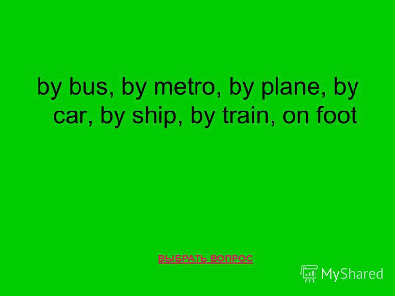 by bus, by metro, by plane, by car, by ship, by train, on foot ВЫБРАТЬ ВОПРОС
