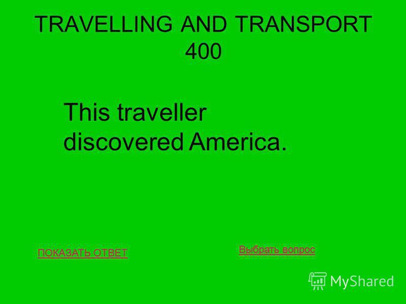 TRAVELLING AND TRANSPORT 400 ПОКАЗАТЬ ОТВЕТ This traveller discovered America. Выбрать вопрос