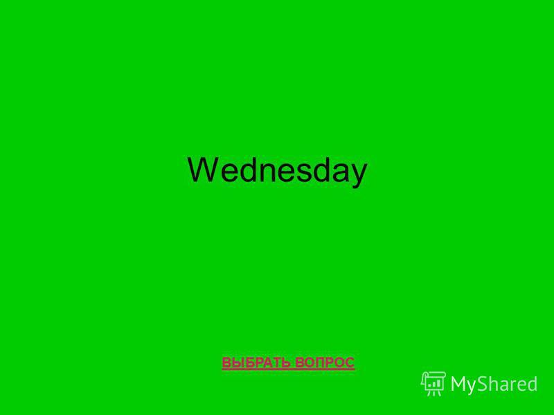Wednesday ВЫБРАТЬ ВОПРОС
