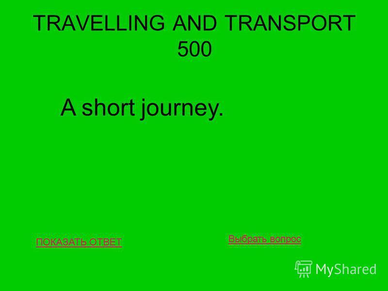 TRAVELLING AND TRANSPORT 500 ПОКАЗАТЬ ОТВЕТ A short journey. Выбрать вопрос