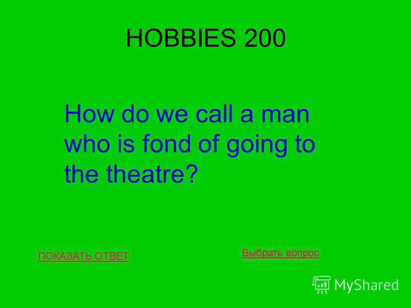 HOBBIES 200 ПОКАЗАТЬ ОТВЕТ How do we call a man who is fond of going to the theatre? Выбрать вопрос