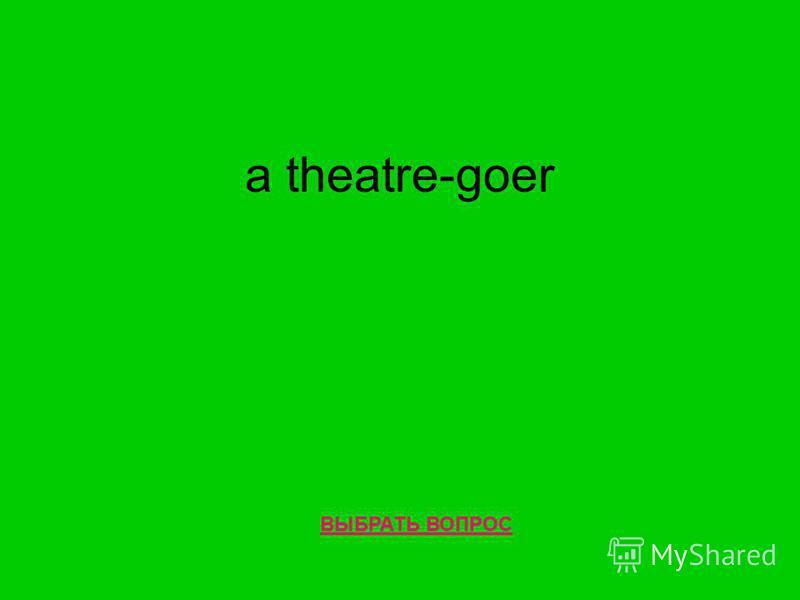 a theatre-goer ВЫБРАТЬ ВОПРОС