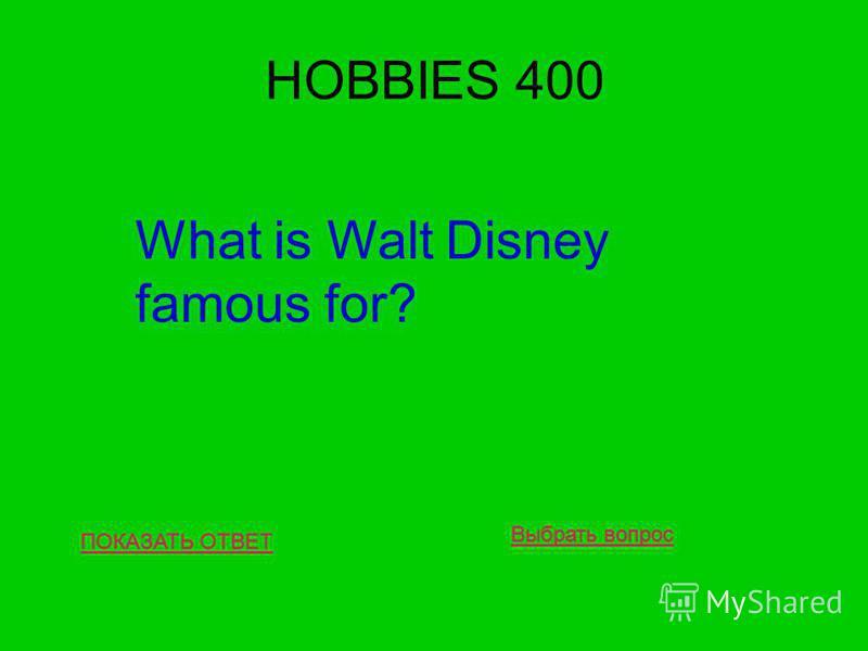 HOBBIES 400 ПОКАЗАТЬ ОТВЕТ What is Walt Disney famous for? Выбрать вопрос