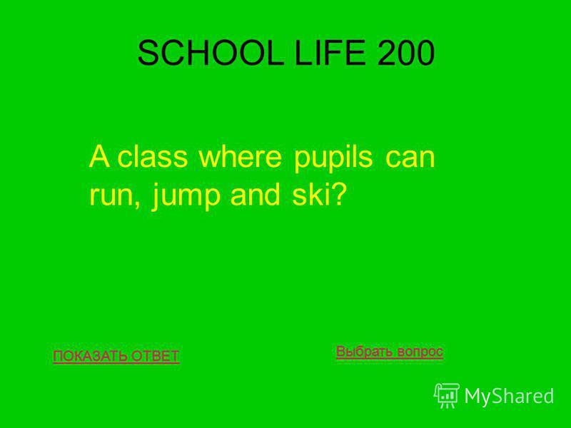 SCHOOL LIFE 200 ПОКАЗАТЬ ОТВЕТ A class where pupils can run, jump and ski? Выбрать вопрос