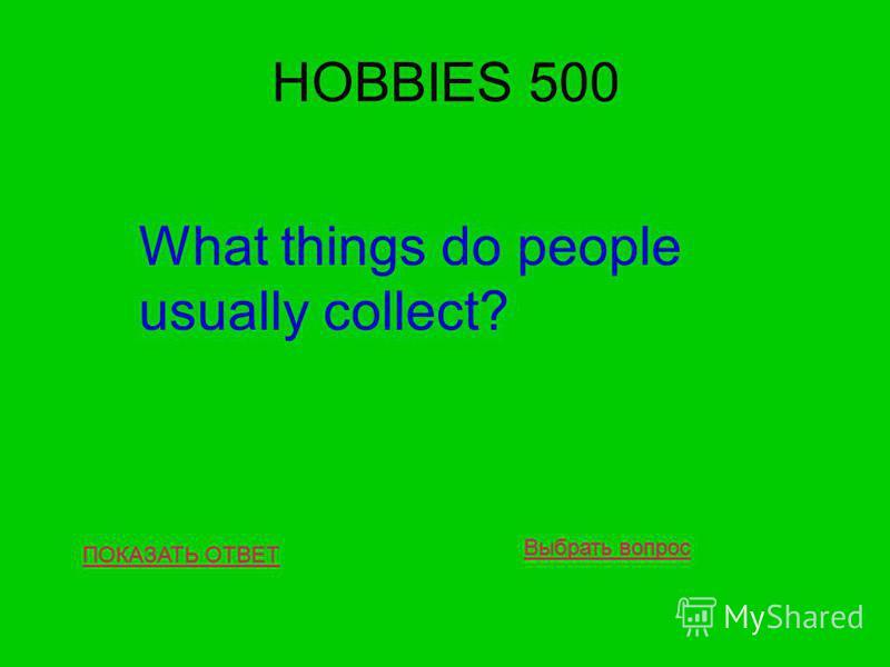 HOBBIES 500 ПОКАЗАТЬ ОТВЕТ What things do people usually collect? Выбрать вопрос