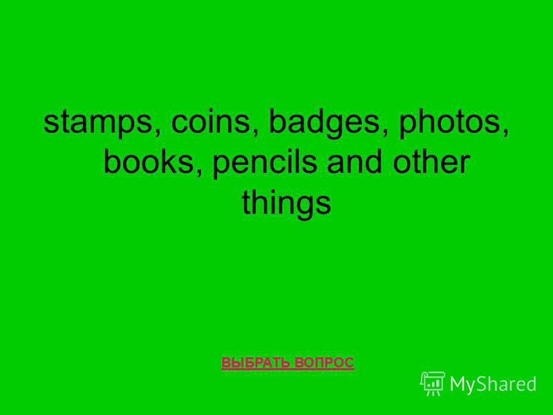 stamps, coins, badges, photos, books, pencils and other things ВЫБРАТЬ ВОПРОС