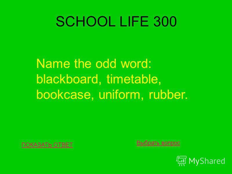 SCHOOL LIFE 300 ПОКАЗАТЬ ОТВЕТ Name the odd word: blackboard, timetable, bookcase, uniform, rubber. Выбрать вопрос