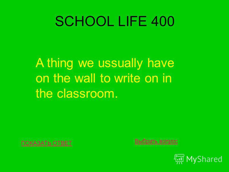 SCHOOL LIFE 400 ПОКАЗАТЬ ОТВЕТ A thing we ussually have on the wall to write on in the classroom. Выбрать вопрос