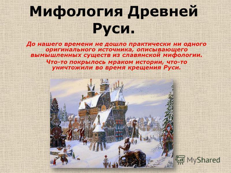 Мифология Древней Руси. До нашего времени не дошло практически ни одного оригинального источника, описывающего вымышленных существ из славянской мифологии. Что-то покрылось мраком истории, что-то уничтожили во время крещения Руси.