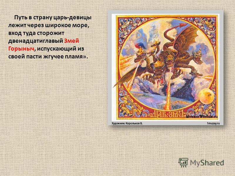 Путь в страну царь-девицы лежит через широкое море, вход туда сторожит двенадцати главный Змей Горыныч, испускающий из своей пасти жгучее пламя».