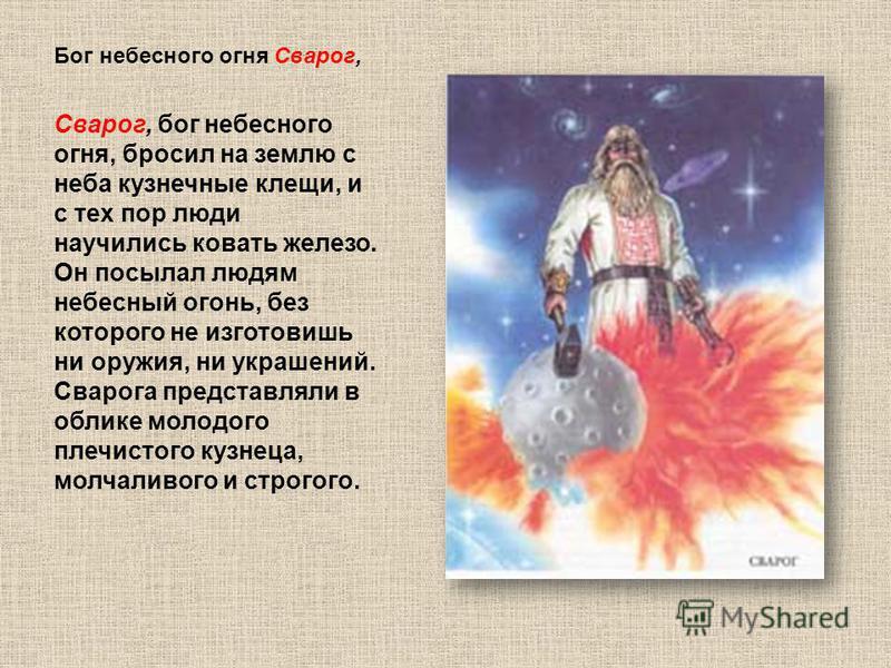Бог небесного огня Сварог, Сварог, бог небесного огня, бросил на землю с неба кузнечные клещи, и с тех пор люди научились ковать железо. Он посылал людям небесный огонь, без которого не изготовишь ни оружия, ни украшений. Сварога представляли в облик