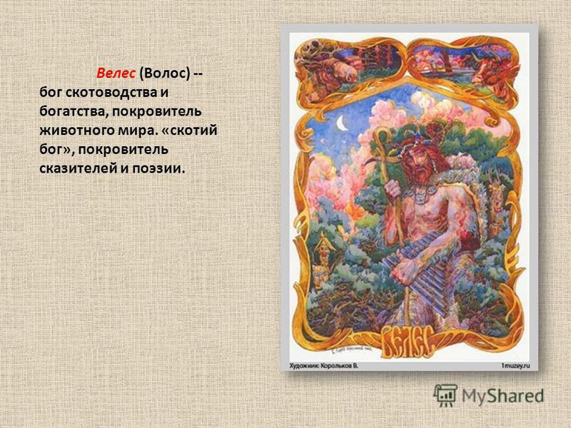 Велес (Волос) -- бог скотоводства и богатства, покровитель животного мира. «скотий бог», покровитель сказителей и поэзии.