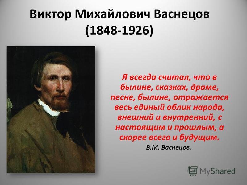 Виктор Михайлович Васнецов (1848-1926) Я всегда считал, что в былине, сказках, драме, песне, былине, отражается весь единый облик народа, внешний и внутренний, с настоящим и прошлым, а скорее всего и будущим. В.М. Васнецов.