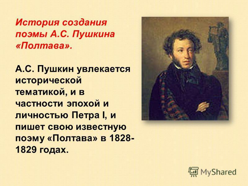 История создания поэмы А.С. Пушкина «Полтава». А.С. Пушкин увлекается исторической тематикой, и в частности эпохой и личностью Петра I, и пишет свою известную поэму «Полтава» в 1828- 1829 годах.