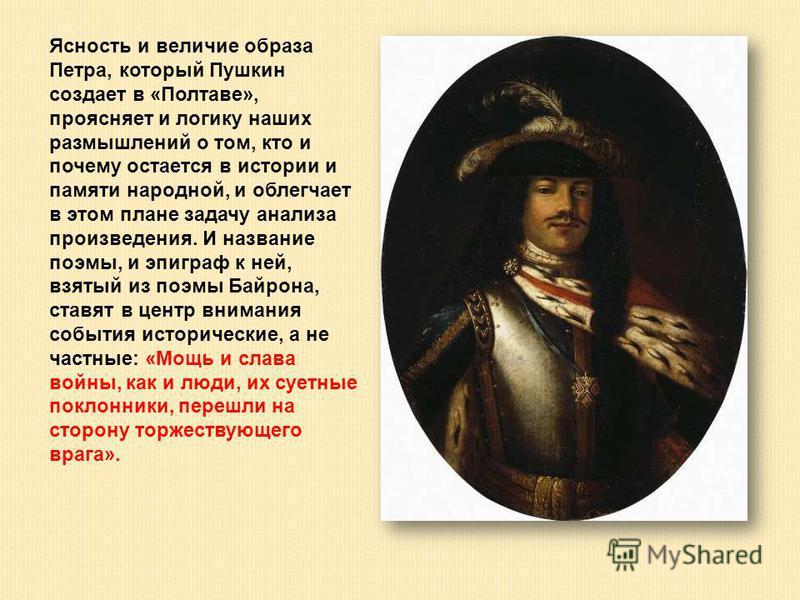Ясность и величие образа Петра, который Пушкин создает в «Полтаве», проясняет и логику наших размышлений о том, кто и почему остается в истории и памяти народной, и облегчает в этом плане задачу анализа произведения. И название поэмы, и эпиграф к ней