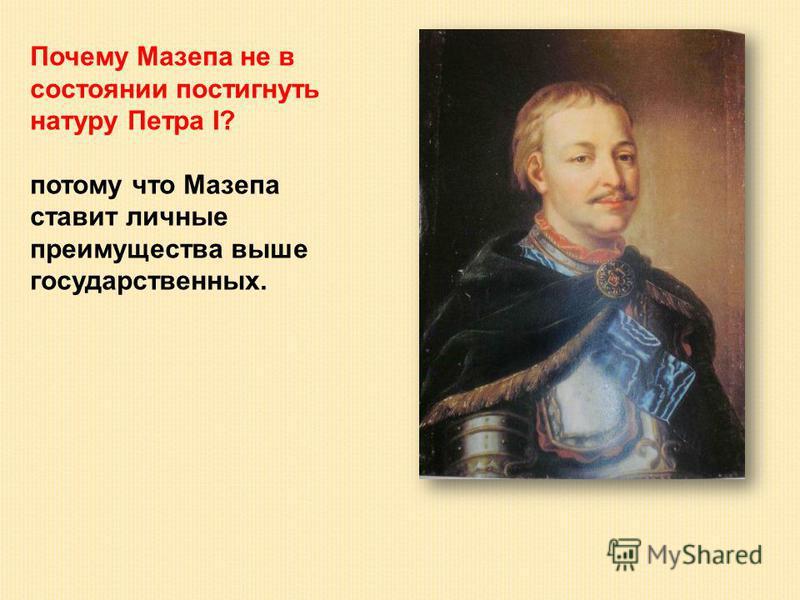 Почему Мазепа не в состоянии постигнуть натуру Петра I? потому что Мазепа ставит личные преимущества выше государственных.