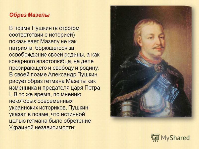 Образ Мазепы В поэме Пушкин (в строгом соответствии с историей) показывает Мазепу не как патриота, борющегося за освобождение своей родины, а как коварного властолюбца, на деле презирающего и свободу и родину. В своей поэме Александр Пушкин рисует об
