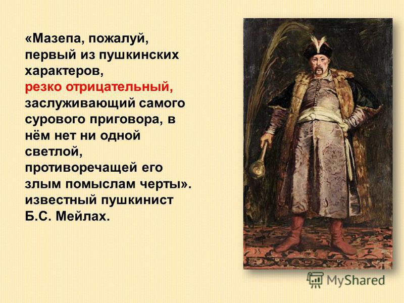 «Мазепа, пожалуй, первый из пушкинских характеров, резко отрицательный, заслуживающий самого сурового приговора, в нём нет ни одной светлой, противоречащей его злым помыслам черты». известный пушкинист Б.С. Мейлах.