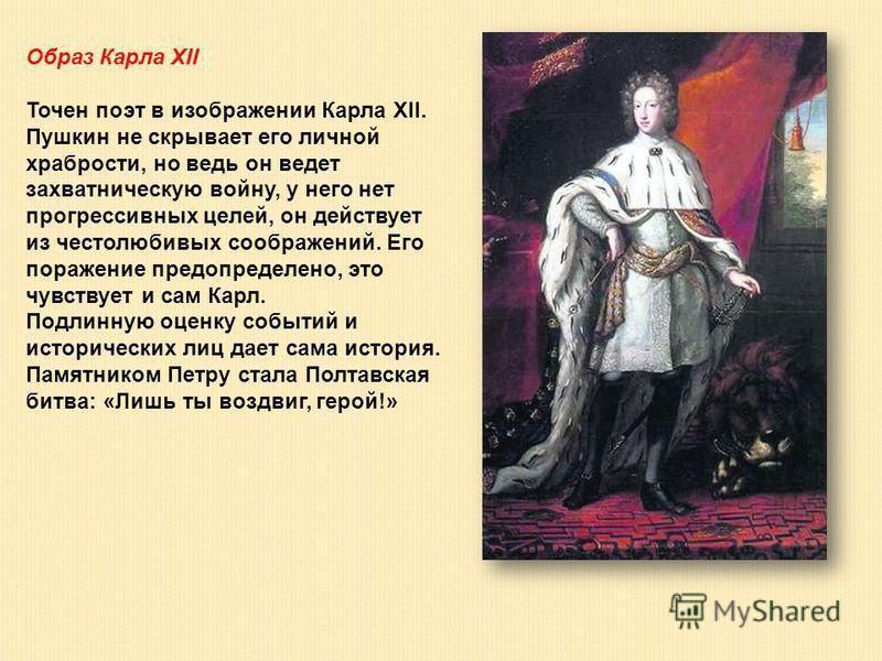 Образ Карла XII Точен поэт в изображении Карла XII. Пушкин не скрывает его личной храбрости, но ведь он ведет захватническую войну, у него нет прогрессивных целей, он действует из честолюбивых соображений. Его поражение предопределено, это чувствует