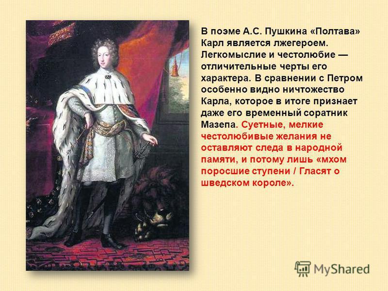 В поэме А.С. Пушкина «Полтава» Карл является лжегероем. Легкомыслие и честолюбие отличительные черты его характера. В сравнении с Петром особенно видно ничтожество Карла, которое в итоге признает даже его временный соратник Мазепа. Суетные, мелкие че