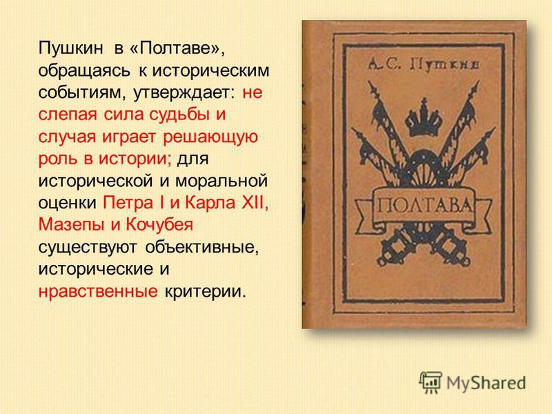 Пушкин в «Полтаве», обращаясь к историческим событиям, утверждает: не слепая сила судьбы и случая играет решающую роль в истории; для исторической и моральной оценки Петра I и Карла XII, Мазепы и Кочубея существуют объективные, исторические и нравств