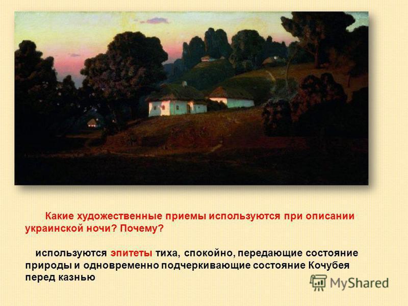 Какие художественные приемы используются при описании украинской ночи? Почему? используются эпитеты тиха, спокойно, передающие состояние природы и одновременно подчеркивающие состояние Кочубея перед казнью
