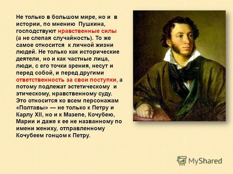 Не только в большом мире, но и в истории, по мнению Пушкина, господствуют нравственные силы (а не слепая случайность). То же самое относится к личной жизни людей. Не только как исторические деятели, но и как частные лица, люди, с его точки зрения, не