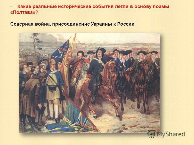 - Какие реальные исторические события легли в основу поэмы «Полтава»? Северная война, присоединение Украины к России