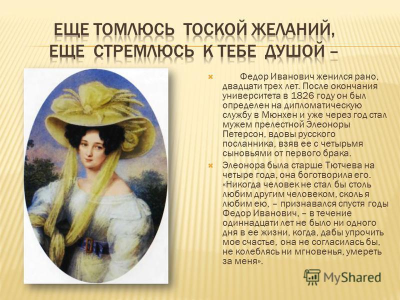 Федор Иванович женился рано, двадцати трех лет. После окончания университета в 1826 году он был определен на дипломатическую службу в Мюнхен и уже через год стал мужем прелестной Элеоноры Петерсон, вдовы русского посланника, взяв ее с четырьмя сыновь