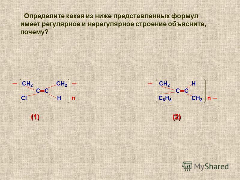 СН 2 СН 2 СН 2 Н СС СС Cl Н n С 6 Н 5 CН 2 n (1) (2) (1) (2) Определите какая из ниже представленных формул имеет регулярное и нерегулярное строение объясните, почему?