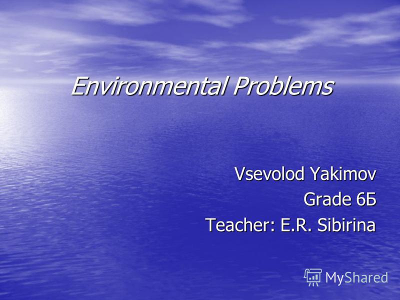 Environmental Problems Vsevolod Yakimov Grade 6Б Teacher: E.R. Sibirina