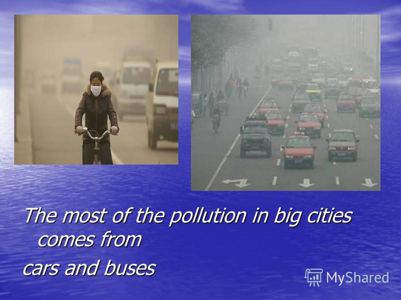 The most of the pollution in big cities comes from cars and buses