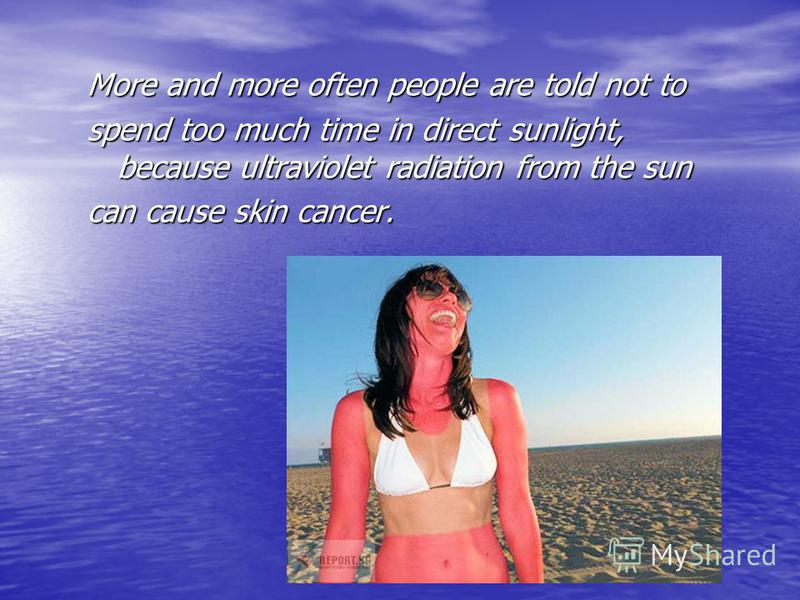 More and more often people are told not to spend too much time in direct sunlight, because ultraviolet radiation from the sun can cause skin cancer.