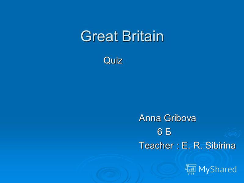 Great Britain Quiz Anna Gribova 6 Б 6 Б Teacher : E. R. Sibirina