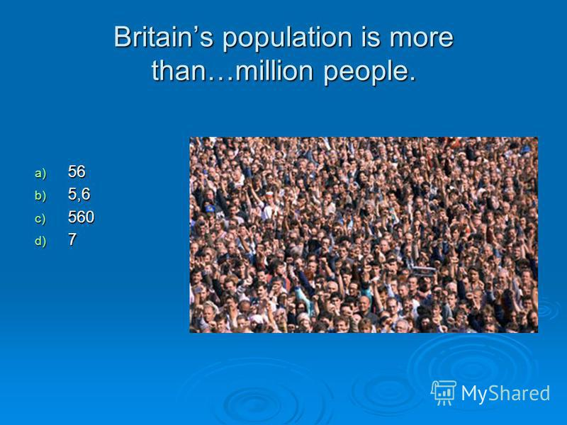 Britains population is more than…million people. a) 56 b) 5,6 c) 560 d) 7