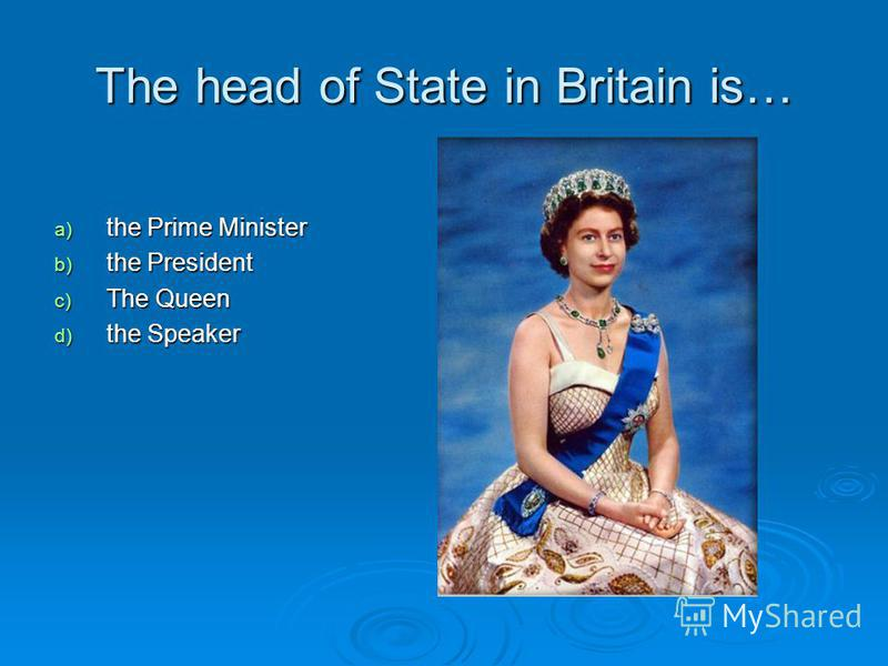 The head of State in Britain is… a) the Prime Minister b) the President c) The Queen d) the Speaker
