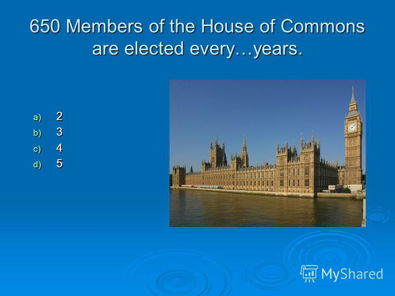 650 Members of the House of Commons are elected every…years. a) 2 b) 3 c) 4 d) 5