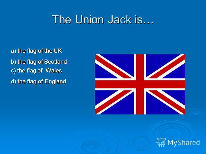 The Union Jack is… a) the flag of the UK b) the flag of Scotland c) the flag of Wales d) the flag of England