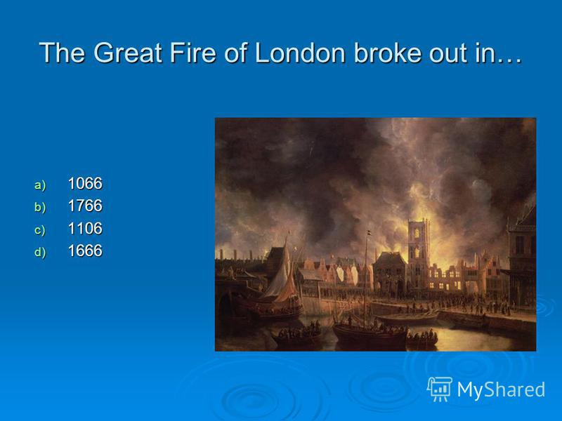 The Great Fire of London broke out in… a) 1066 b) 1766 c) 1106 d) 1666