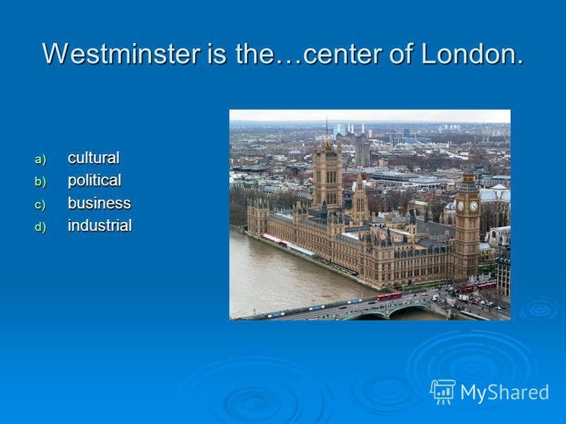 Westminster is the…center of London. a) cultural b) political c) business d) industrial