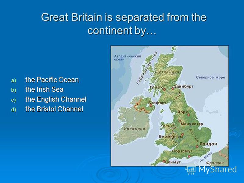 Great Britain is separated from the continent by… Great Britain is separated from the continent by… a) the Pacific Ocean b) the Irish Sea c) the English Channel d) the Bristol Channel