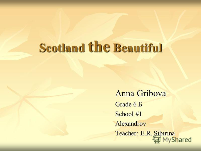 Scotland the Beautiful Anna Gribova Grade 6 Б School #1 Alexandrov Teacher: E.R. Sibirina