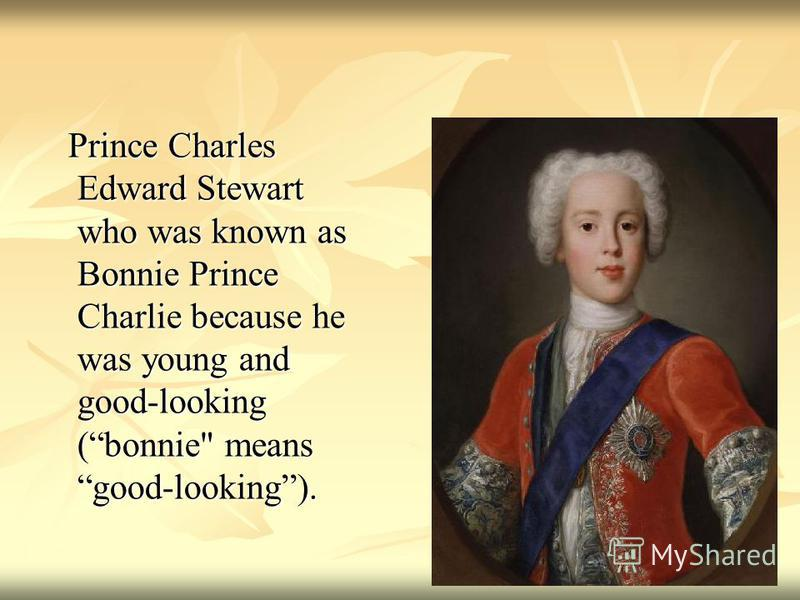 Prince Charles Edward Stewart who was known as Bonnie Prince Charlie because he was young and good-looking (bonnie