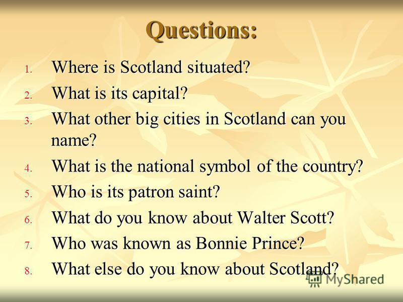 Questions: 1. Where is Scotland situated? 2. What is its capital? 3. What other big cities in Scotland can you name? 4. What is the national symbol of the country? 5. Who is its patron saint? 6. What do you know about Walter Scott? 7. Who was known a